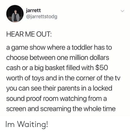 Parents, Game, and Time: jarrett  @jarrettstodg  HEAR ME OUT:  a game show where a toddler has to  choose between one million dollarss  cash or a big basket filled with $50  worth of toys and in the corner of the tv  you can see their parents in a locked  sound proof room watching from a  screen and screaming the whole time Im Waiting!