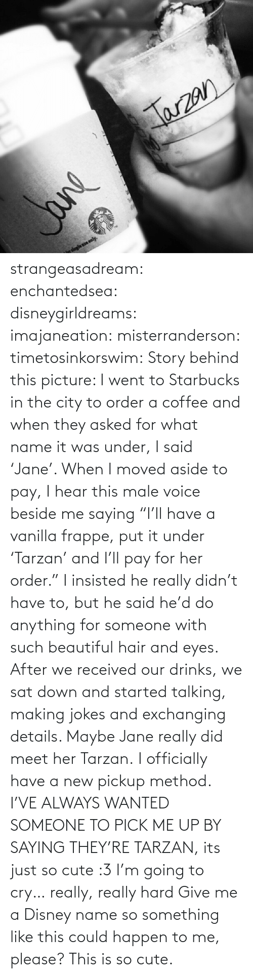 """frappe: Jarzan  logle ne only.  Jane strangeasadream:  enchantedsea:  disneygirldreams:  imajaneation:  misterranderson:  timetosinkorswim:  Story behind this picture: I went to Starbucks in the city to order a coffee and when they asked for what name it was under, I said 'Jane'. When I moved aside to pay, I hear this male voice beside me saying """"I'll have a vanillafrappe,put it under 'Tarzan' and I'll pay for her order."""" I insisted he really didn't have to, but he said he'd do anything for someone with such beautiful hair and eyes. After we received our drinks, we sat down and started talking, making jokes and exchanging details. Maybe Jane really did meet her Tarzan.  I officially have a new pickup method.  I'VE ALWAYS WANTED SOMEONE TO PICK ME UP BY SAYING THEY'RE TARZAN, its just so cute :3  I'm going to cry… really, really hard  Give me a Disney name so something like this could happen to me, please?  This is so cute."""