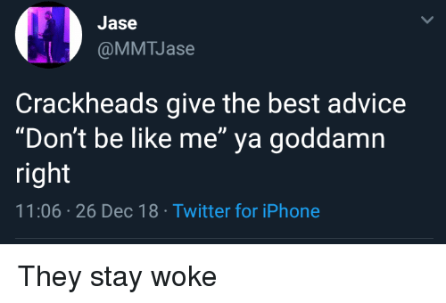"""Advice, Be Like, and Iphone: Jase  @MMTJase  Crackheads give the best advice  """"Don't be like me"""" ya goddamn  right  11:06 26 Dec 18 Twitter for iPhone They stay woke"""
