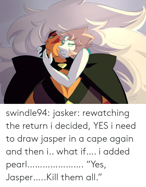 """Tumblr, Blog, and Http: JASKER swindle94:  jasker:  rewatching the return i decided, YES i need to draw jasper in a cape again and then i.. what if…. i added pearl………………….  """"Yes, Jasper…..Kill them all."""""""
