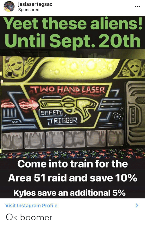 Instagram, Aliens, and Train: jaslasertagsac  Sponsored  Yeet these aliens!  Until Sept. 20th  TWO HAND LASER  SAFETY  TRIGGER  Come into train for the  Area 51 raid and save 10 %  Kyles save an additional 5%  Visit Instagram Profile  : Ok boomer