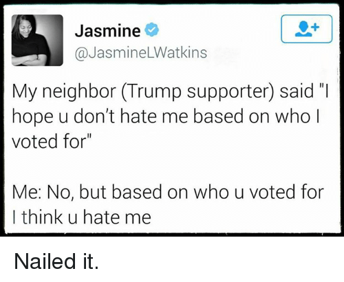 """dont hate me: Jasmine  @Jasmine LWatkins  My neighbor Trump supporter said  hope u don't hate me based on who l  voted for""""  Me: No, but based on who u voted for  I think u hate me Nailed it."""