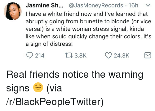 Blackpeopletwitter, Friends, and Real Friends: Jasmine Sh... @JasMoneyRecords 16h V  I have a white friend now and I've learned that  abruptly going from brunette to blonde (or vice  versa!) is a white woman stress signal, kinda  like when squid quickly change their colors, it's  a sign of distress!  214 .8K  24.3K <p>Real friends notice the warning signs 😔 (via /r/BlackPeopleTwitter)</p>