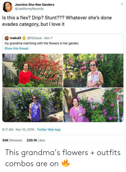 stunt: Jasmine Sha-Ree Sanders  @JasMoneyRecords  Is this a flex? Drip? Stunt??? Whatever she's done  evades category, but I love it  makulit@fizhsaus Nov 7  my grandma matching with the flowers in her garden  Show this thread  8:11 AM Nov 10, 2019 Twitter Web App  35K Retweets  230.1K Likes This grandma's flowers + outfits combos are on 🔥