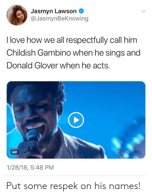 respectfully: Jasmyn Lawson  @JasmynBeKnowing  I love how we all respectfully call him  Childish Gambino when he sings and  Donald Glover when he acts.  GIF  1/28/18, 5:48 PM Put some respek on his names!