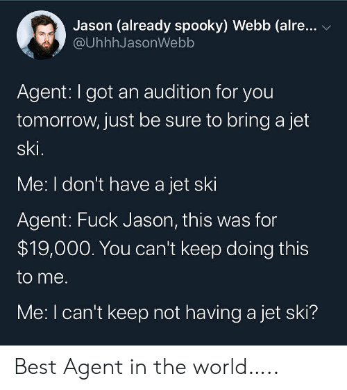 Best, Fuck, and Tomorrow: Jason (already spooky) Webb (alre...  @UhhhJasonWebb  Agent: I got an audition for you  tomorrow, just be sure to bring a jet  ski.  Me: I don't have a jet ski  Agent: Fuck Jason, this was for  $19,000. You can't keep doing this  to me.  Me: I can't keep not having a jet ski? Best Agent in the world…..