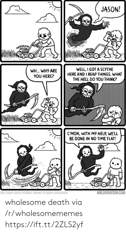 Swish: JASON!  ARRRRMM  WELL, I GOT A SCYTHE  HERE AND I REAP THINGS. WHAT  THE HELL DO YOU THINK?  WH... WHY ARE  YOU HERE?  CMON, WITH MY HELP, WE'LL  BE DONE IN NO TIME FLAT!  SWISH  ...  THIS COMIC MADE POSSIBLE THANKS TO ADAM LINGELBACH  MRLOVENSTEIN.COM wholesome death via /r/wholesomememes https://ift.tt/2ZLS2yf