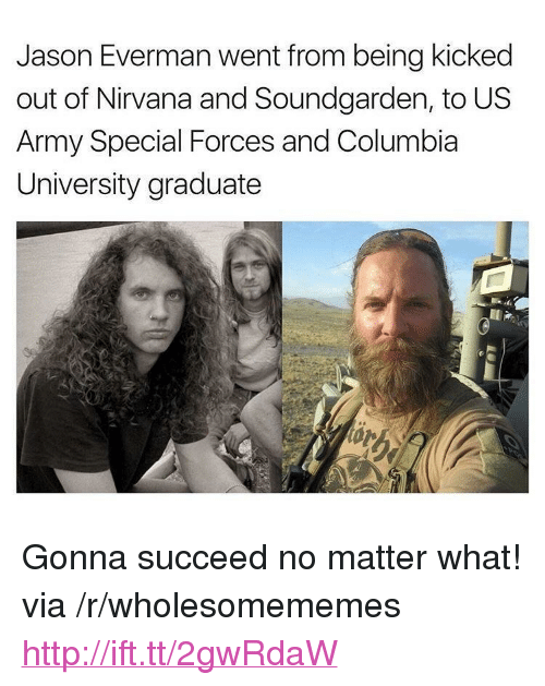 """Nirvana, Army, and Columbia: Jason Everman went from being kicked  out of Nirvana and Soundgarden, to US  Army Special Forces and Columbia  University graduate <p>Gonna succeed no matter what! via /r/wholesomememes <a href=""""http://ift.tt/2gwRdaW"""">http://ift.tt/2gwRdaW</a></p>"""