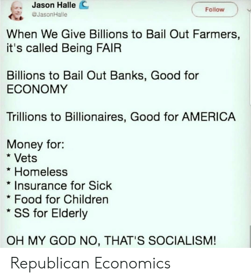 Bailed Out: Jason Halle C  JasonHalle  Follow  When We Give Billions to Bail Out Farmers,  it's called Being FAIR  Billions to Bail Out Banks, Good for  ECONOMY  Trillions to Billionaires, Good for AMERICA  Money for:  * Vets  * Homeless  *Insurance for Sick  Food for Children  * SS for Elderly  OH MY GOD NO, THAT'S SOCIALISM! Republican Economics