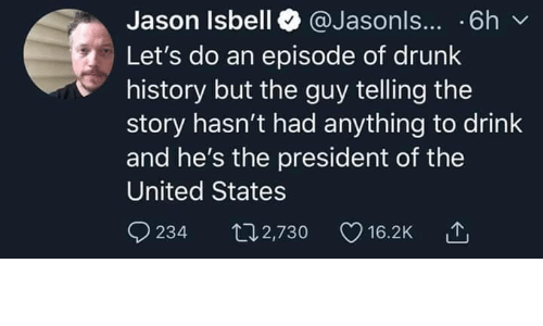 of the united states: Jason Isbell @Jasonls... .6h  Let's do an episode of drunk  history but the guy telling the  story hasn't had anything to drink  and he's the president of the  United States  234  t2,730  16.2K