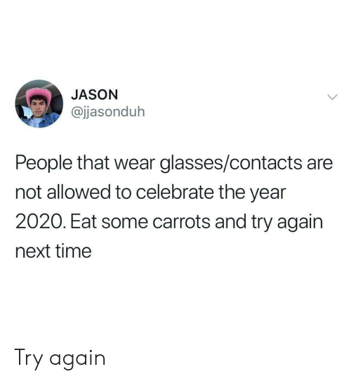 Glasses, Time, and Next: JASON  @jjasonduh  People that wear glasses/contacts are  not allowed to celebrate the year  2020. Eat some carrots and try again  next time Try again