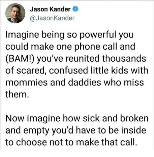 Confused, Memes, and Phone: Jason Kander  @JasonKander  Imagine being so powerful you  could make one phone call and  (BAM!) you've reunited thousands  of scared, confused little kids with  mommies and daddies who miss  them.  Now imagine how sick and broken  and empty you'd have to be inside  to choose not to make that call.
