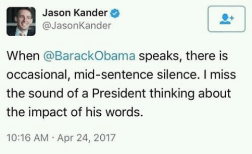 Impactive: Jason Kander  @JasonKander  When @BarackObama speaks, there is  occasional, mid-sentence silence. I miss  the sound of a President thinking about  the impact of his words.  10:16 AM Apr 24, 2017