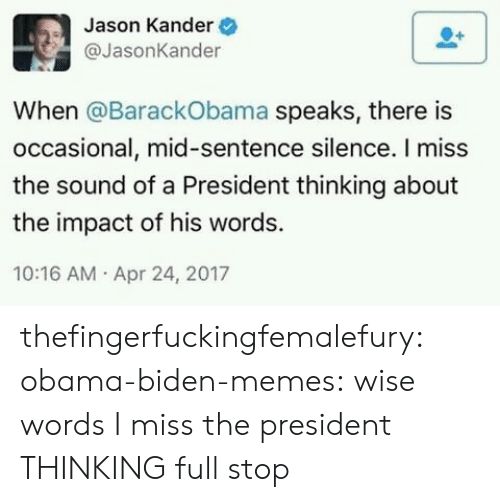 Impactive: Jason Kander  @JasonKander  When @BarackObama speaks, there is  occasional, mid-sentence silence. I miss  the sound of a President thinking about  the impact of his words.  10:16 AM Apr 24, 2017 thefingerfuckingfemalefury: obama-biden-memes: wise words I miss the president THINKING full stop