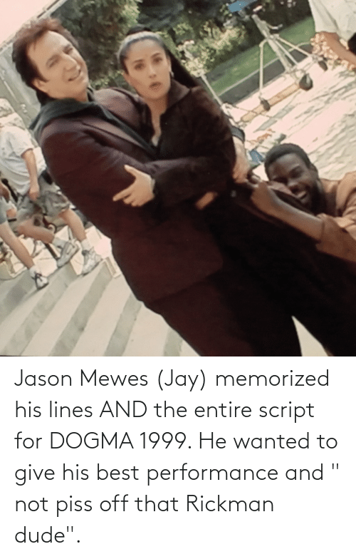 """Rickman: Jason Mewes (Jay) memorized his lines AND the entire script for DOGMA 1999. He wanted to give his best performance and """" not piss off that Rickman dude""""."""