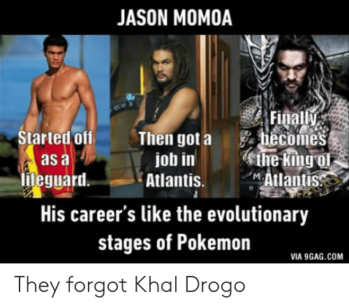9gag, Pokemon, and Khal Drogo: JASON MOMOA  Final  Started off  as a  lifeguard.  Then got a  job in  hecomes  ethe King of  Atlantis. Atlantis  His career's like the evolutionary  stages of Pokemon  VIA 9GAG.COM They forgot Khal Drogo