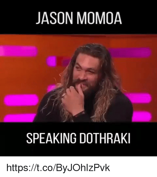 Jason Momoa, Dothraki, and Jason: JASON MOMOA  SPEAKING DOTHRAKI https://t.co/ByJOhlzPvk