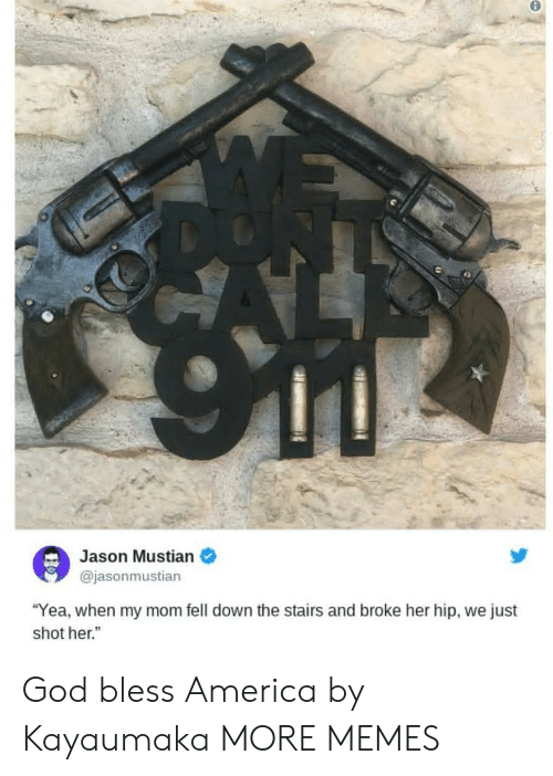 "America, Dank, and God: Jason Mustian  @jasonmustian  ""Yea, when my mom fell down the stairs and broke her hip, we just  shot her."" God bless America by Kayaumaka MORE MEMES"