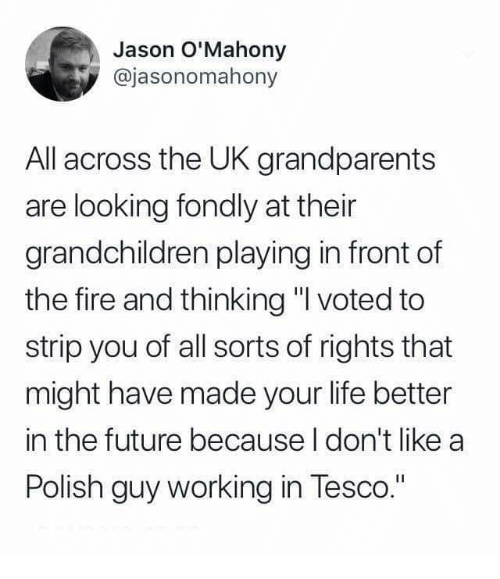 "Fire, Future, and Life: Jason O'Mahony  @jasonomahony  All across the UK grandparents  are looking fondly at their  grandchildren playing in front of  the fire and thinking "" voted to  strip you of all sorts of rights that  might have made your life better  in the future because I don't like a  Polish guy working in Tesco."""