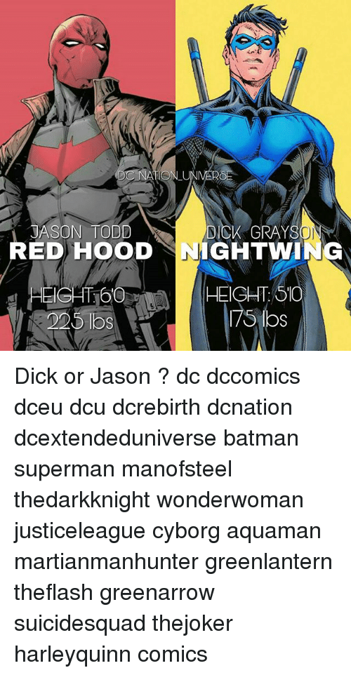 Batman, Memes, and Superman: JASON TODD  DICK GRAY  RED HOOD NIGHTWING  HEIGHT:16  225 lbs  HEIGHT:510  7slos Dick or Jason ? dc dccomics dceu dcu dcrebirth dcnation dcextendeduniverse batman superman manofsteel thedarkknight wonderwoman justiceleague cyborg aquaman martianmanhunter greenlantern theflash greenarrow suicidesquad thejoker harleyquinn comics