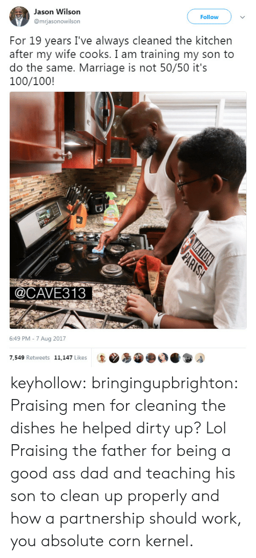 kernel: Jason Wilson  mrjasonowilson  Follow  For 19 years I've always cleaned the kitchen  after my wife cooks. I am training my son to  do the same. Marriage is not 50/50 it's  100/100!  @CAVE313  6:49 PM -7 Aug 2017  7.549 Retweets 11.147 Likes keyhollow:  bringingupbrighton:  Praising men for cleaning the dishes he helped dirty up? Lol  Praising the father for being a good ass dad and teaching his son to clean up properly and how a partnership should work, you absolute corn kernel.