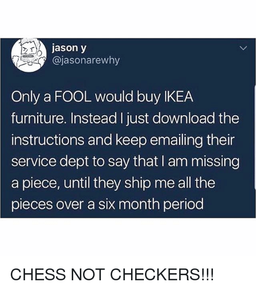 checkers: jason y  @jasonarewhy  Only a FOOL would buy IKEA  furniture. Instead I just download the  instructions and keep emailing their  service dept to say that I am missing  a piece, until they ship me all the  pieces over a six month period CHESS NOT CHECKERS!!!