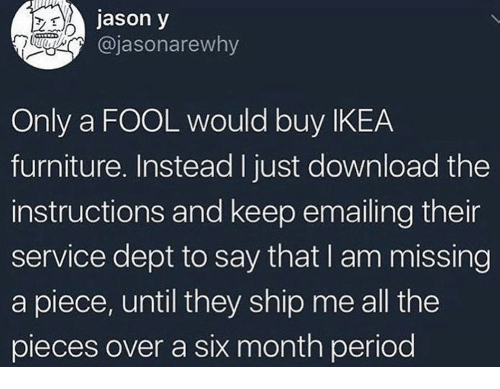 Ikea, Period, and Furniture: jason y  @jasonarewhy  Only a FOOL would buy IKEA  furniture. Instead I just download the  instructions and keep emailing their  service dept to say that I am missing  a piece, until they ship me all the  pieces over a six month period