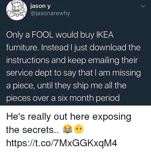 Ikea, Memes, and Period: jason y  @jasonarewny  Only a FOOL would buy IKEA  furniture. Instead I just download the  instructions and keep emailing thei  service dept to say that I am missing  a piece, until they ship me all the  pieces over a six month period He's really out here exposing the secrets.. 😂😶 https://t.co/7MxGGKxqM4