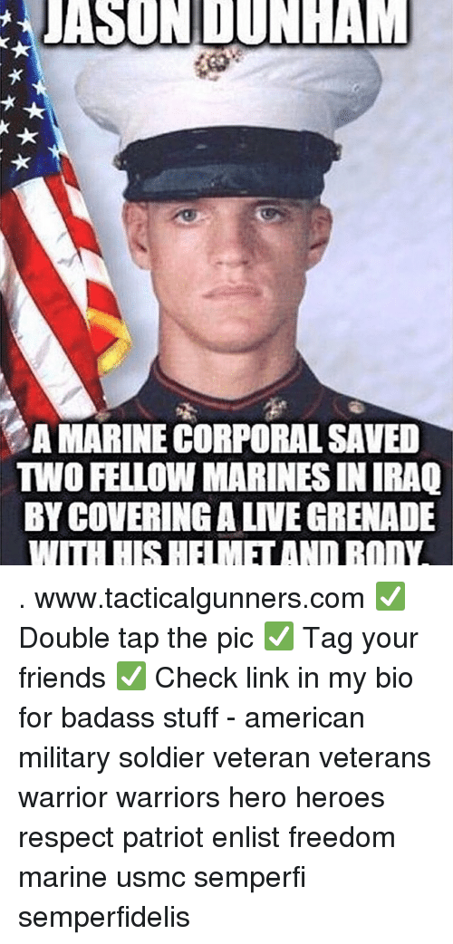Friends, Memes, and Respect: JASONDUNHA  A MARINE CORPORAL SAVED  TWO FELLOW MARINES IN IRAQ  BY COVERING A LIVE GRENADE . www.tacticalgunners.com ✅ Double tap the pic ✅ Tag your friends ✅ Check link in my bio for badass stuff - american military soldier veteran veterans warrior warriors hero heroes respect patriot enlist freedom marine usmc semperfi semperfidelis