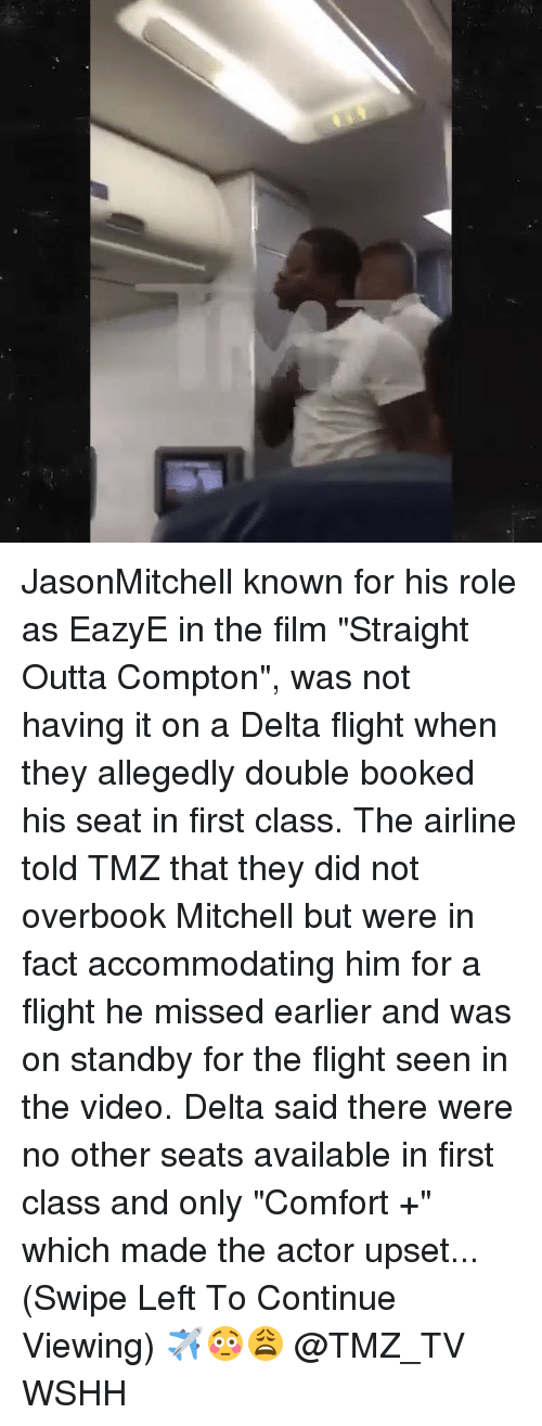 "comfortability: JasonMitchell known for his role as EazyE in the film ""Straight Outta Compton"", was not having it on a Delta flight when they allegedly double booked his seat in first class. The airline told TMZ that they did not overbook Mitchell but were in fact accommodating him for a flight he missed earlier and was on standby for the flight seen in the video. Delta said there were no other seats available in first class and only ""Comfort +"" which made the actor upset...(Swipe Left To Continue Viewing) ✈️😳😩 @TMZ_TV WSHH"