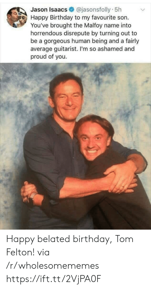 Birthday, Happy Birthday, and Gorgeous: @jasonsfolly 5h  Jason Isaacs  Happy Birthday to my favourite son.  You've brought the Malfoy name into  horrendous disrepute by turning out to  be a gorgeous human being and a fairly  average guitarist. I'm so ashamed and  proud of you. Happy belated birthday, Tom Felton! via /r/wholesomememes https://ift.tt/2VjPA0F