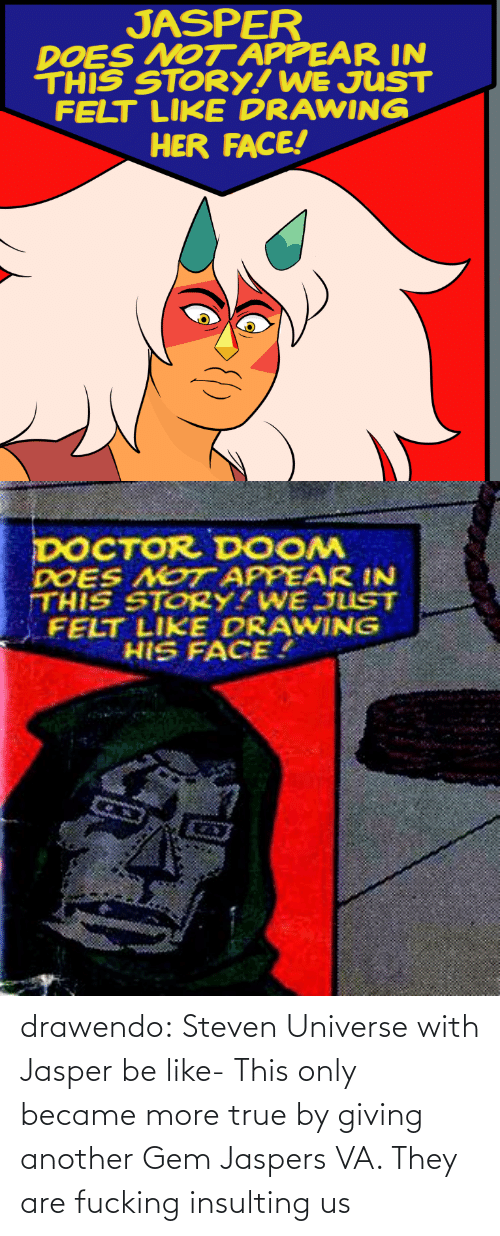 Be Like, Doctor, and Fucking: JASPER  DOES NOT APPEAR IN  THIS STORY! WE JUST  FELT LIKE DRAWING  HER FACE!   DOCTOR DOOM  DOES NOT APPEAR IN  THIS STORY?WE JUST  FELT LIKE DRAWING  HIS FACE. drawendo:  Steven Universe with Jasper be like-    This only became more true by giving another Gem Jaspers VA. They are fucking insulting us