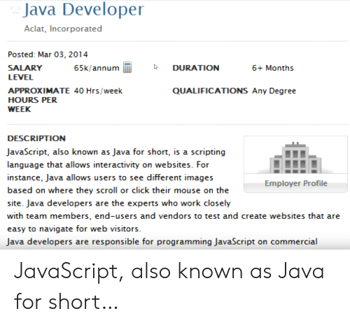 Click, Work, and Images: Java Developer  Aclat, Incorporated  Posted: Mar 03, 2014  SALARY  65k/annum  DURATION  6+ Months  LEVEL  APPROXIMATE 40 Hrs/week  QUALIFICATIONS Any Degree  HOURS PER  WEEK  DESCRIPTION  JavaScript, also known as Java for short, is a scripting  language that allows interactivity on websites. For  instance, Java allows users to see different images  Employer Profile  based on where they scroll or click their mouse on the  site. Java developers are the experts who work closely  with team members, end-users and vendors to test and create websites that are  easy to navigate for web visitors.  Java developers are responsible for programming JavaScript on commercial JavaScript, also known as Java for short…