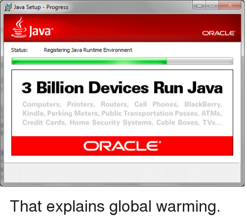 Public Transportation: Java Setup-Progress  Java  ORACLE  Status:  Registering Java Runtime Environment  3 Billion Devices Run Java  Computers, Printers, Routers, Cell Phones, BlackBerry,  Kindle, Parking Meters, Public Transportation Passes, ATMs,  Credit Cards, Home Security Systems, Cable Boxes, TVs  ORACLE That explains global warming.