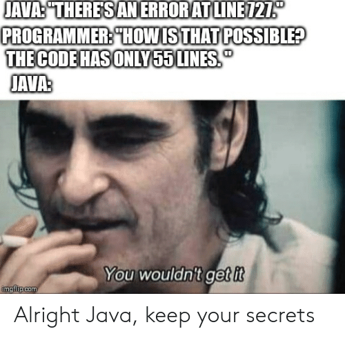 "Java, Alright, and Code: JAVA:""THERESANERRORATLINE121  PROGRAMMER: THOWISTHAT POSSIBLE?  THE CODE HAS ONLY55 LINES  JAVAS  You wouldn't get it  imgflipcom Alright Java, keep your secrets"
