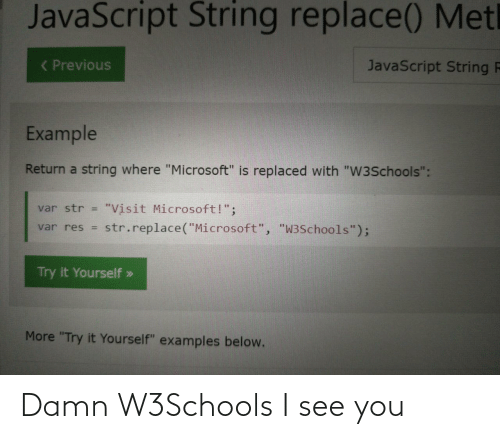 "Microsoft, Javascript, and Examples: JavaScript String replace() Metl  ( Previous  JavaScript String F  Example  Return a string where ""Microsoft"" is replaced with ""W3Schools"":  ""Visit Microsoft!"";  str.replace(""Microsoft"", ""W3Schools"");  var str =  var res =  Try it Yourself »  More ""Try it Yourself"" examples below. Damn W3Schools I see you"