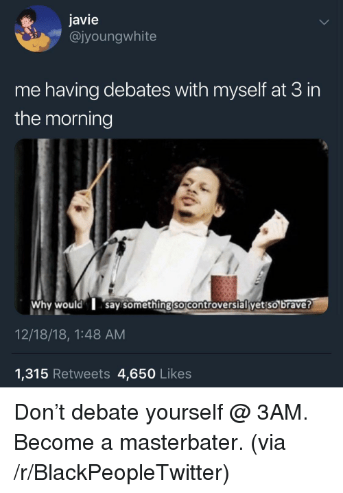 Blackpeopletwitter, Controversial, and Debate: javie  @jyoungwhite  me having debates with myself at 3 in  the morning  Why wouldsay something so controversial yet so braver  12/18/18, 1:48 AM  1,315 Retweets 4,650 Likes Don't debate yourself @ 3AM. Become a masterbater. (via /r/BlackPeopleTwitter)