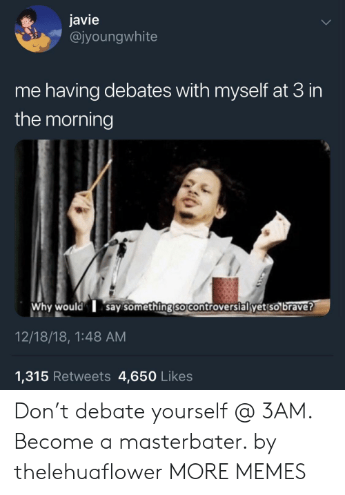 debates: javie  @jyoungwhite  me having debates with myself at 3 in  the morning  Why would say somethingso controversial yet so brave?  12/18/18, 1:48 AM  1,315 Retweets 4,650 Likes Don't debate yourself @ 3AM. Become a masterbater. by thelehuaflower MORE MEMES