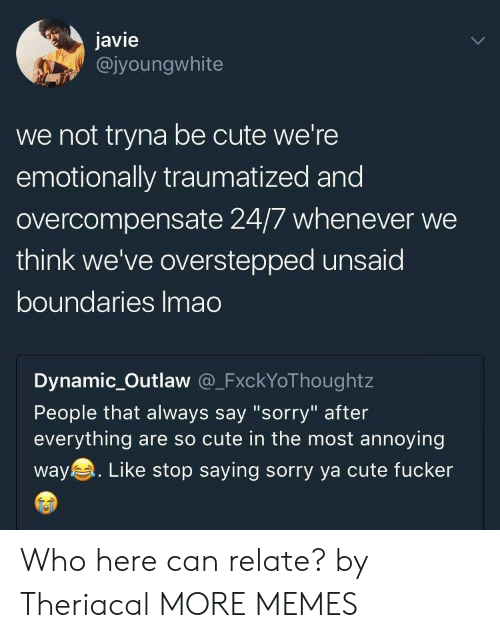 """Cute, Dank, and Memes: javie  @jyoungwhite  we not tryna be cute we're  emotionally traumatized and  overcompensate 24/7 whenever we  think we've overstepped unsaid  boundaries Imao  Dynamic_Outlaw @_FxckYoThoughtz  People that always say """"sorry"""" after  everything are so cute in the most annoying  way. Like stop saying sorry ya cute fucker Who here can relate? by Theriacal MORE MEMES"""
