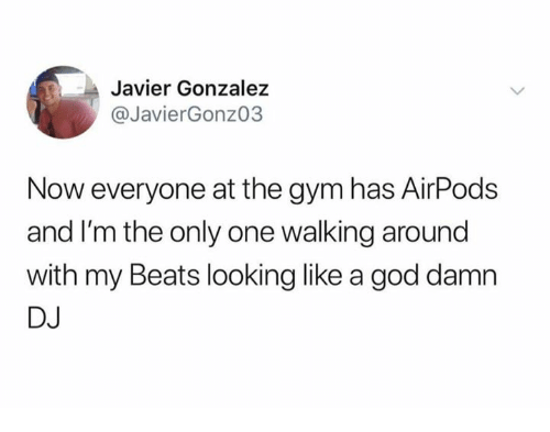 God, Gym, and Beats: Javier Gonzalez  @JavierGonzo3  Now everyone at the gym has AirPods  and I'm the only one walking around  with my Beats looking like a god damn  DJ
