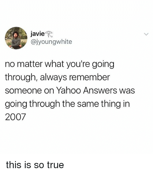 True, Yahoo, and Answers: javie't*  @jyoungwhite  no matter what you're going  through, always remember  someone on Yahoo Answers was  going through the same thing in  2007 this is so true
