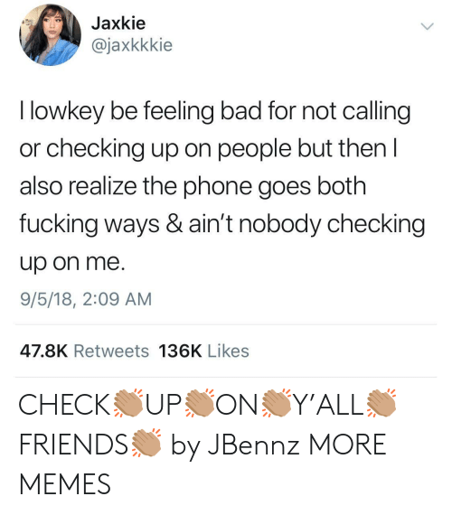 Feeling Bad: Jaxkie  @jaxkkkie  I lowkey be feeling bad for not calling  or checking up on people but then I  also realize the phone goes both  fucking ways & ain't nobody checking  up on me.  9/5/18, 2:09 AM  47.8K Retweets 136K Likes CHECK👏🏽UP👏🏽ON👏🏽Y'ALL👏🏽FRIENDS👏🏽 by JBennz MORE MEMES