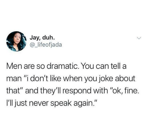 "duh: Jay, duh.  @ lifeofjada  Men are so dramatic. You can tella  man ""i don't like when you joke about  that"" and they'll respond with ""ok, fine.  I'll just never speak again."""
