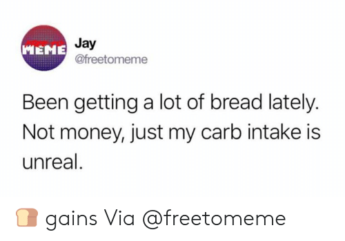 Jay, Meme, and Money: Jay  @freetomeme  MEME  Been getting a lot of bread lately.  Not money, just my carb intake is  unreal 🍞 gains  Via @freetomeme