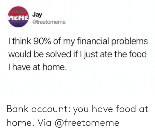 Food, Jay, and Meme: Jay  @freetomeme  MEME  I think 90% of my financial problems  would be solved if I just ate the food  I have at home. Bank account: you have food at home. Via @freetomeme