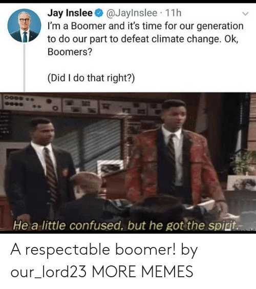 defeat: Jay Inslee@JayInslee 11h  I'm a Boomer and it's time for our generation  to do our part to defeat climate change. Ok,  Boomers?  (Did I do that right?)  He a little confused, but he got the spiri. A respectable boomer! by our_lord23 MORE MEMES