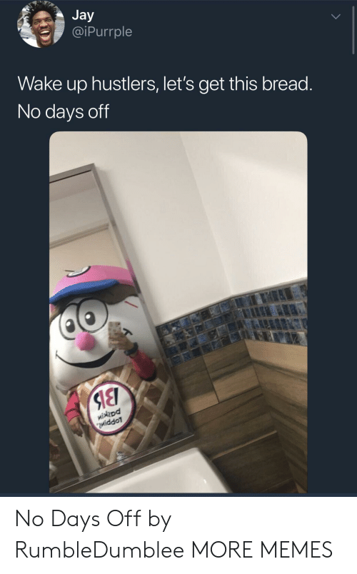 Dank, Jay, and Memes: Jay  @iPurrple  Wake up hustlers, let's get this bread  No days off  ohpd  iddoT No Days Off by RumbleDumblee MORE MEMES