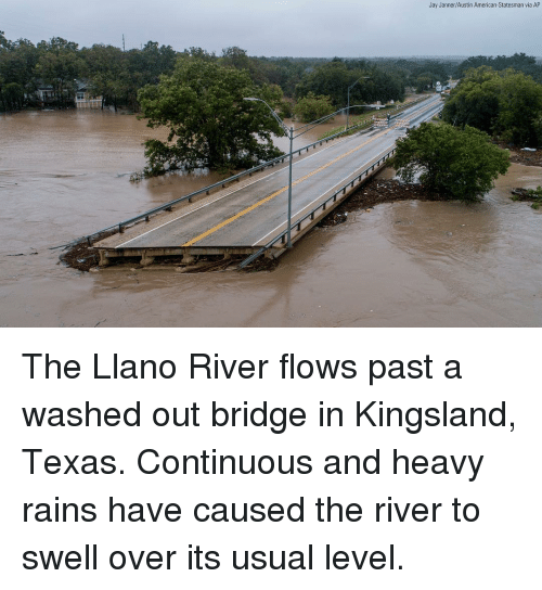 Jay, Memes, and American: Jay Janner/Austin American-Statesman via AP The Llano River flows past a washed out bridge in Kingsland, Texas. Continuous and heavy rains have caused the river to swell over its usual level.