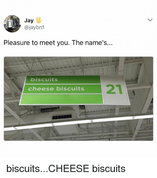Jay, Relatable, and Cheese: Jay  @jaybn1  Pleasure to meet you. The name's..  biscuits  cheese biscuits biscuits...CHEESE biscuits
