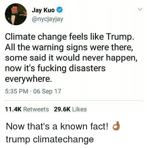 Happenes: Jay Kuo  @nycjayjay  Climate change feels like Trump.  All the warning signs were there,  some said it would never happen,  now it's fucking disasters  everywhere  5:35 PM 06 Sep 17  11.4K Retweets 29.6K Likes Now that's a known fact! 👌🏾 trump climatechange